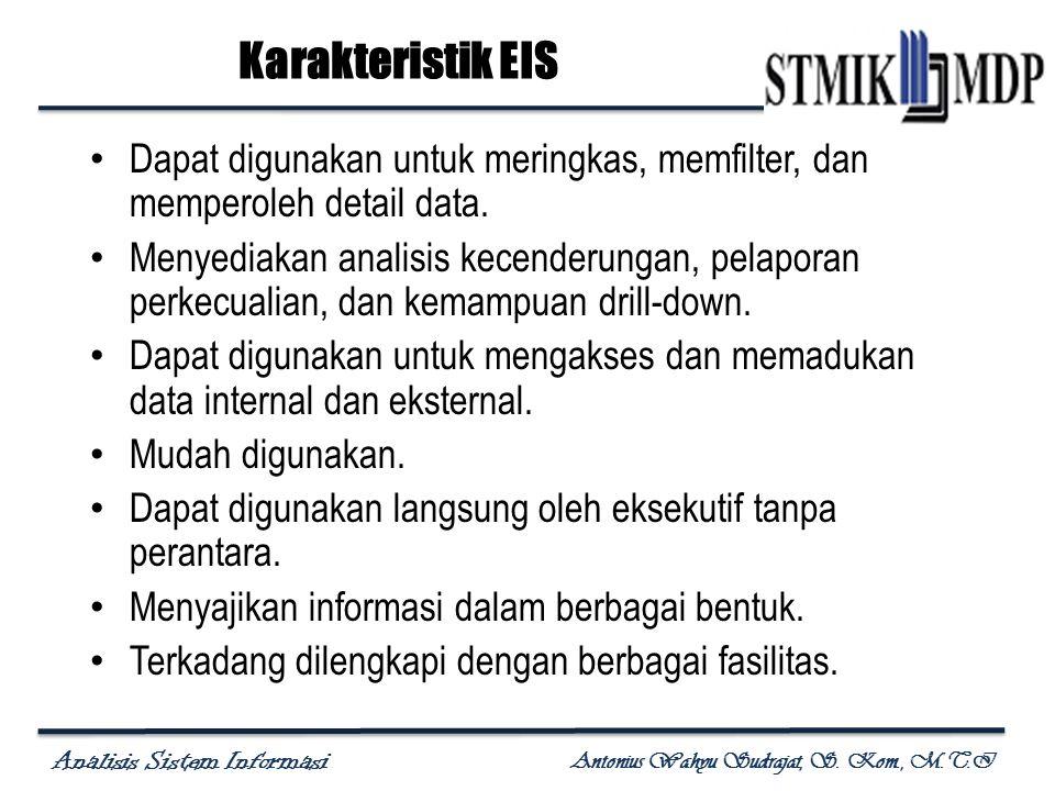 Analisis Sistem Informasi Antonius Wahyu Sudrajat, S. Kom., M.T.I Karakteristik EIS Dapat digunakan untuk meringkas, memfilter, dan memperoleh detail