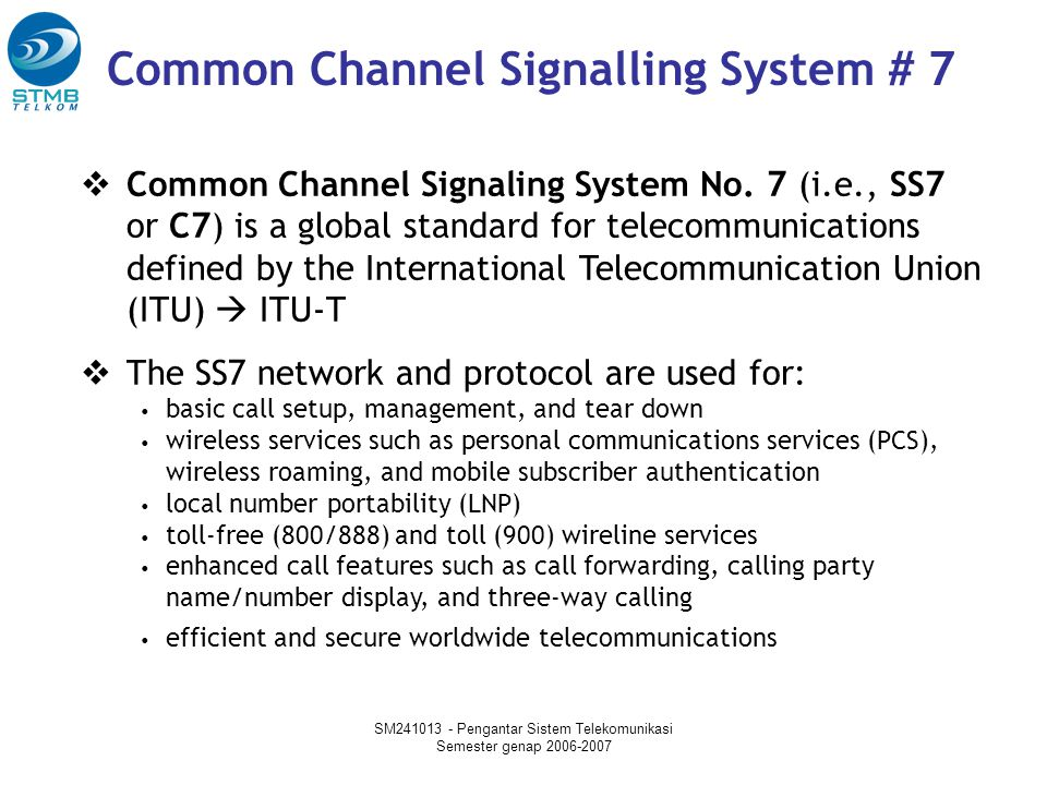 SM241013 - Pengantar Sistem Telekomunikasi Semester genap 2006-2007  Common Channel Signaling System No. 7 (i.e., SS7 or C7) is a global standard for