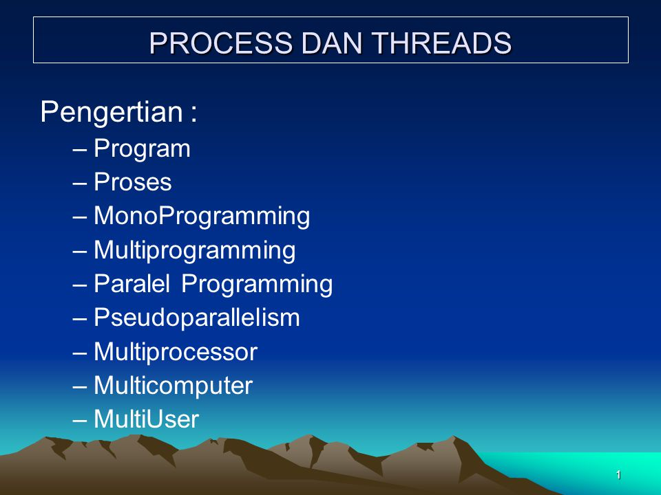 1 PROCESS DAN THREADS Pengertian : –Program –Proses –MonoProgramming –Multiprogramming –Paralel Programming –Pseudoparallelism –Multiprocessor –Multic