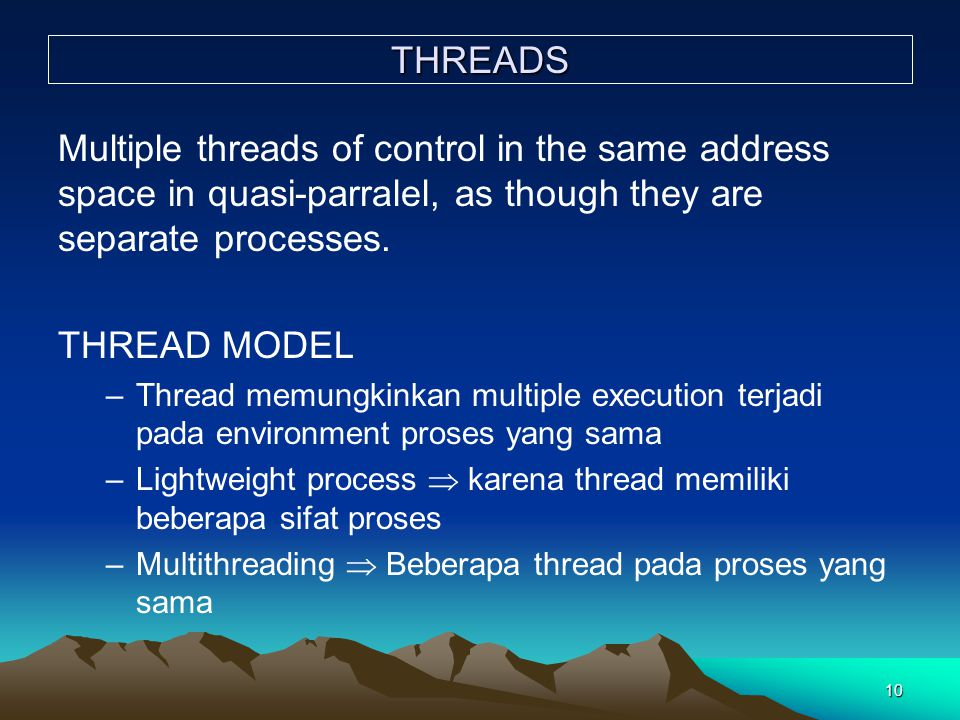 10 THREADS Multiple threads of control in the same address space in quasi-parralel, as though they are separate processes. THREAD MODEL –Thread memung