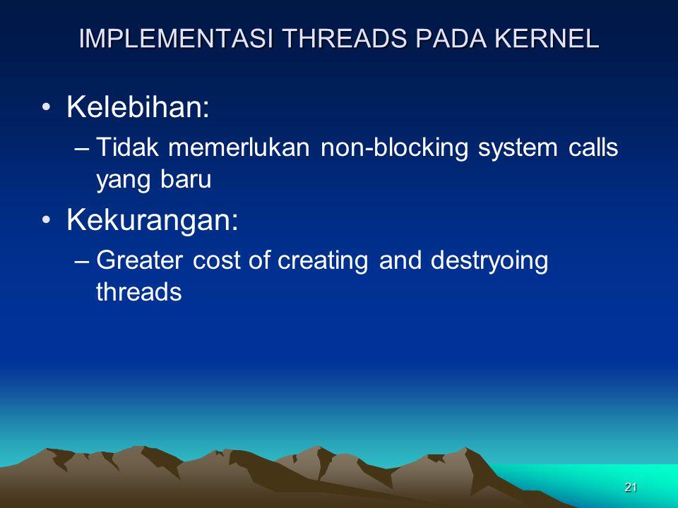 21 IMPLEMENTASI THREADS PADA KERNEL Kelebihan: –Tidak memerlukan non-blocking system calls yang baru Kekurangan: –Greater cost of creating and destryo