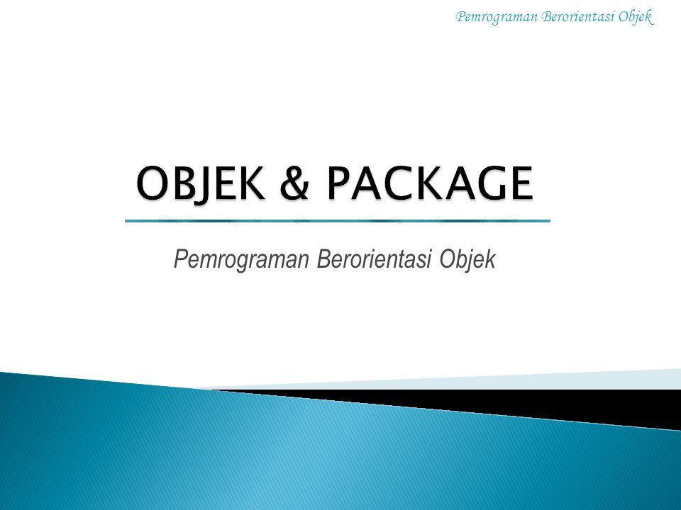 Pemrograman Berorientasi Objek 1 OObjek adalah kesatuan entitas (benda), baik yang berwujud nyata ataupun hanya suatu system atau konsep yang memiliki sifat karakteristik dan fungsi.