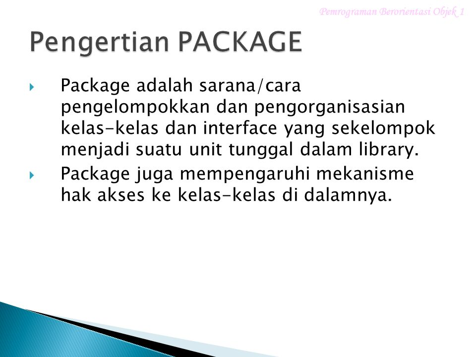  Package adalah sarana/cara pengelompokkan dan pengorganisasian kelas-kelas dan interface yang sekelompok menjadi suatu unit tunggal dalam library.