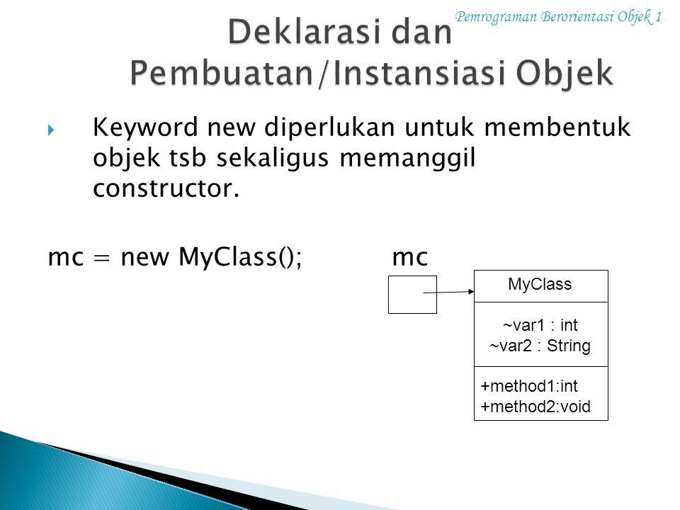 Pemrograman Berorientasi Objek 1 Cara1 : NamaKelas namaObjek; // deklarasi namaObjek = new NamaConstructor(); // pembuatan Cara2 : NamaKelas namaObjek = new NamaConstructor(); Cara3 : new NamaConstructor(); Cara4 : New NamaKelas( ….. ).namaMethod();