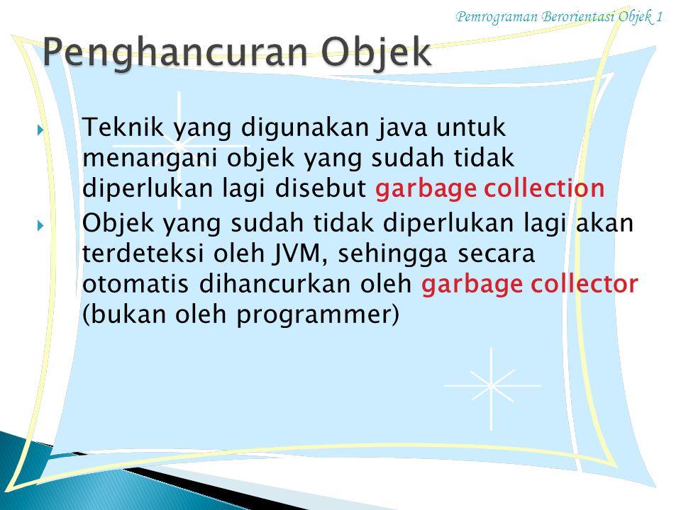 Pemrograman Berorientasi Objek 1 TTeknik yang digunakan java untuk menangani objek yang sudah tidak diperlukan lagi disebut garbage collection OObjek yang sudah tidak diperlukan lagi akan terdeteksi oleh JVM, sehingga secara otomatis dihancurkan oleh garbage collector (bukan oleh programmer)
