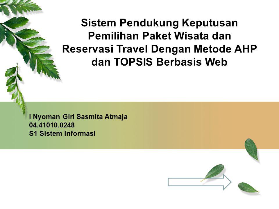 Sistem Pendukung Keputusan Pemilihan Paket Wisata dan Reservasi Travel Dengan Metode AHP dan TOPSIS Berbasis Web I Nyoman Giri Sasmita Atmaja 04.41010