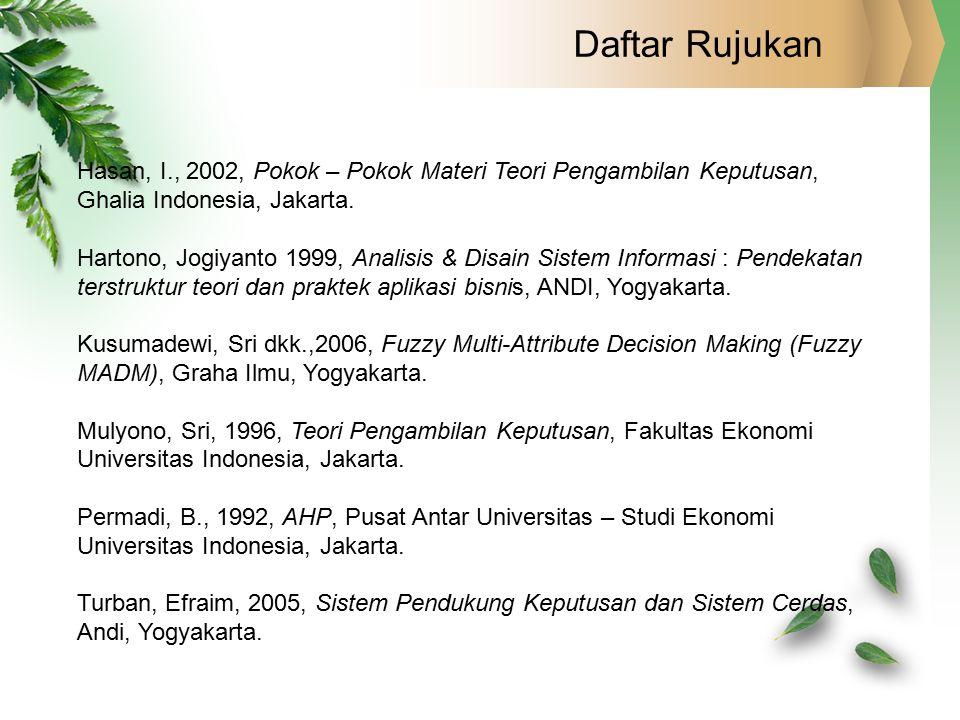Daftar Rujukan Hasan, I., 2002, Pokok – Pokok Materi Teori Pengambilan Keputusan, Ghalia Indonesia, Jakarta. Hartono, Jogiyanto 1999, Analisis & Disai