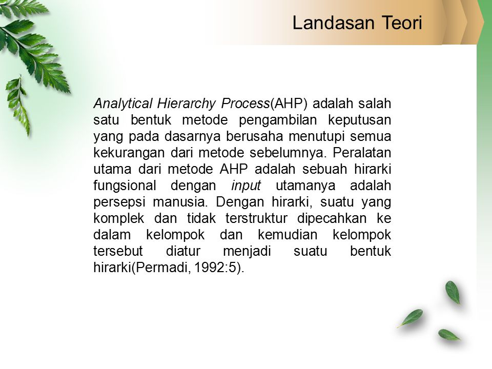 Landasan Teori Analytical Hierarchy Process(AHP) adalah salah satu bentuk metode pengambilan keputusan yang pada dasarnya berusaha menutupi semua keku