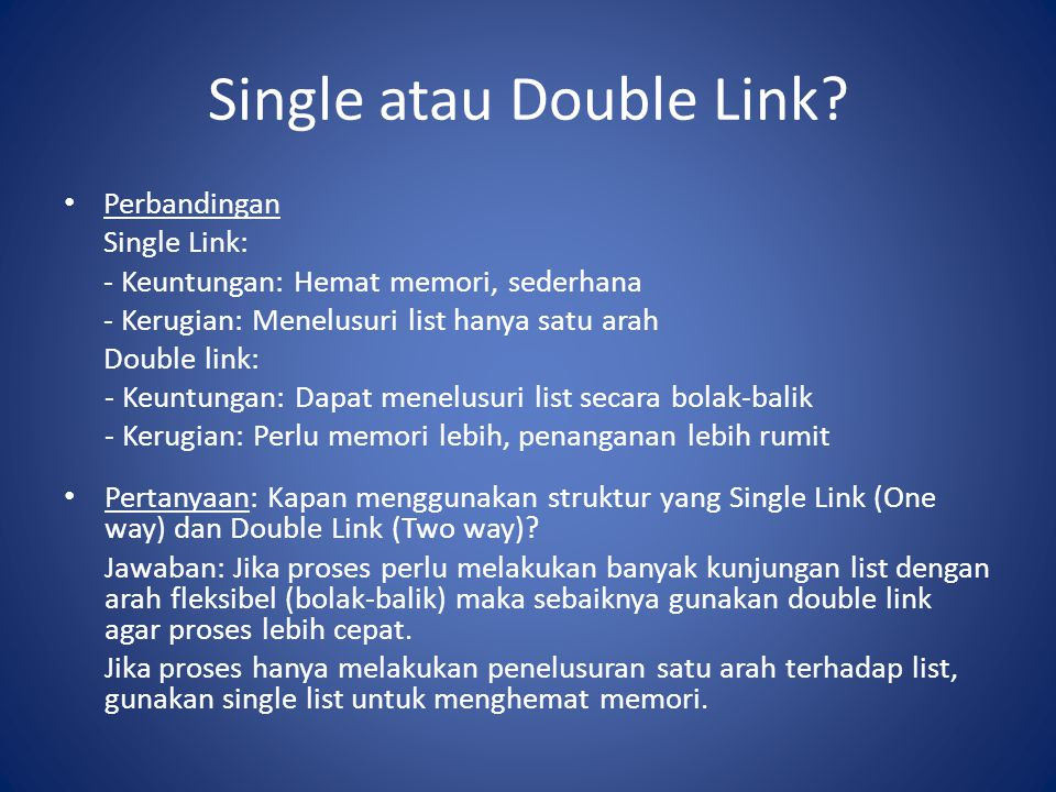 Single atau Double Link? Perbandingan Single Link: - Keuntungan: Hemat memori, sederhana - Kerugian: Menelusuri list hanya satu arah Double link: - Ke