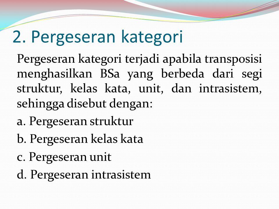 2. Pergeseran kategori Pergeseran kategori terjadi apabila transposisi menghasilkan BSa yang berbeda dari segi struktur, kelas kata, unit, dan intrasi