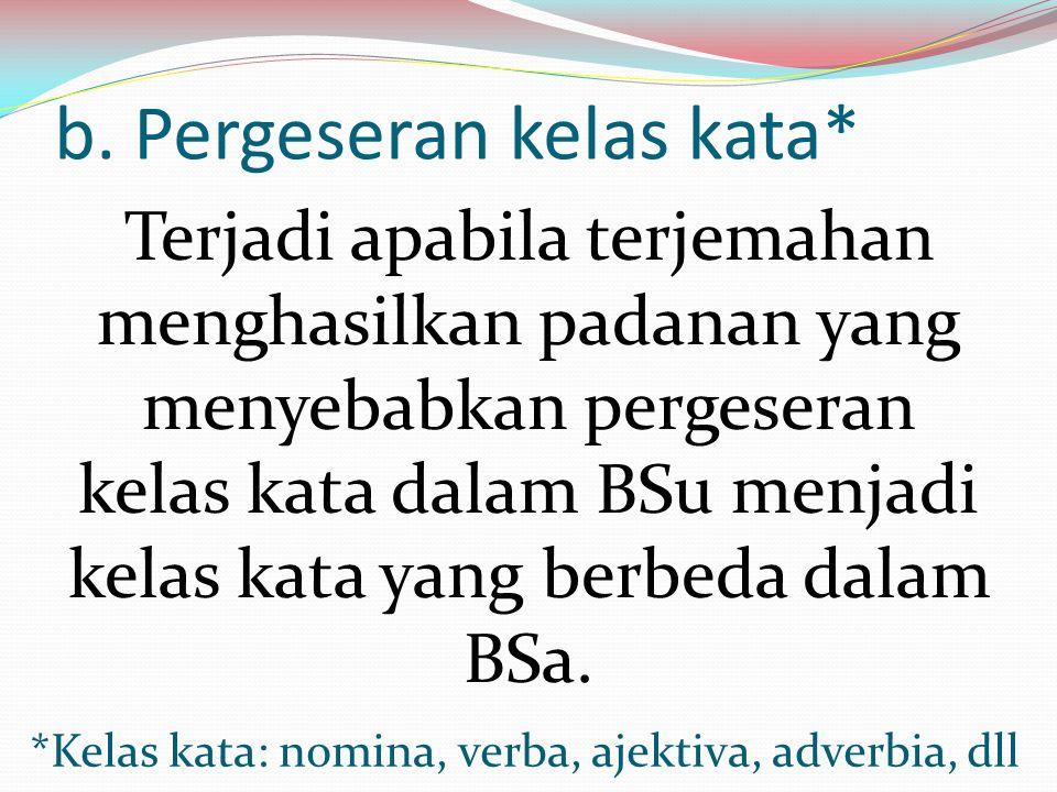 b. Pergeseran kelas kata* Terjadi apabila terjemahan menghasilkan padanan yang menyebabkan pergeseran kelas kata dalam BSu menjadi kelas kata yang ber