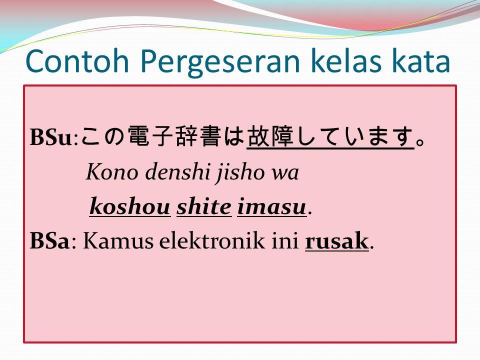 Contoh Pergeseran kelas kata BSu: この電子辞書は故障しています。 Kono denshi jisho wa koshou shite imasu. BSa: Kamus elektronik ini rusak.