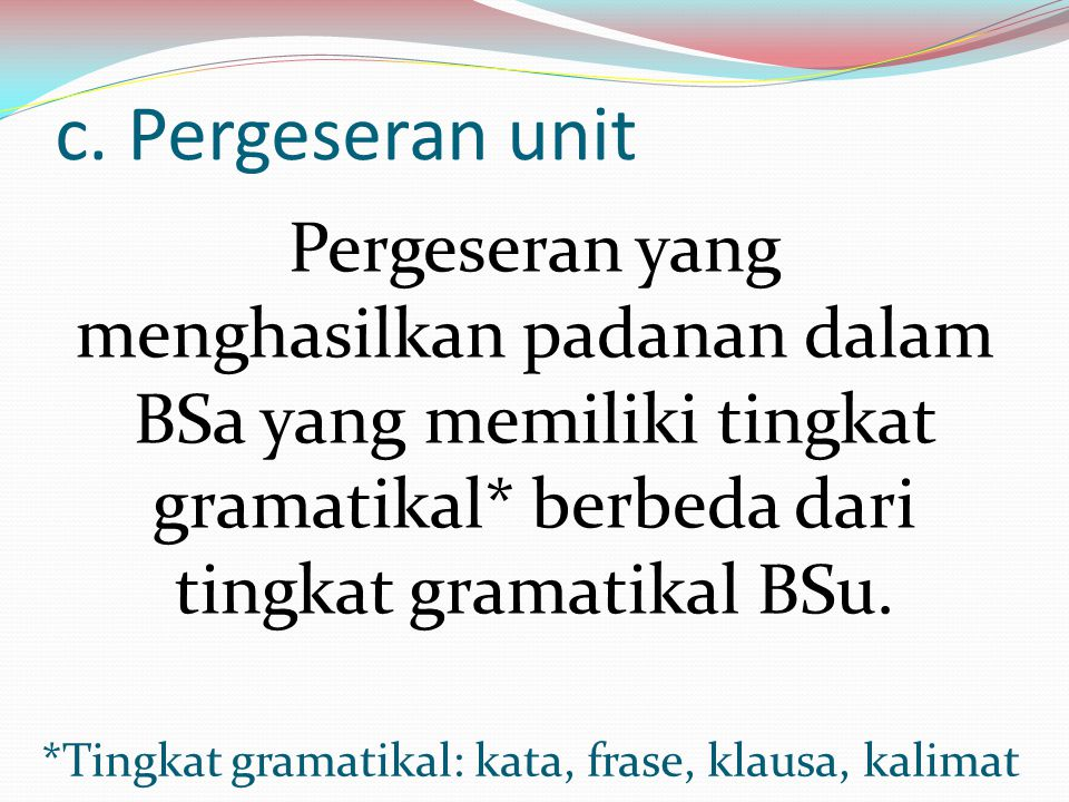 c. Pergeseran unit Pergeseran yang menghasilkan padanan dalam BSa yang memiliki tingkat gramatikal* berbeda dari tingkat gramatikal BSu. *Tingkat gram