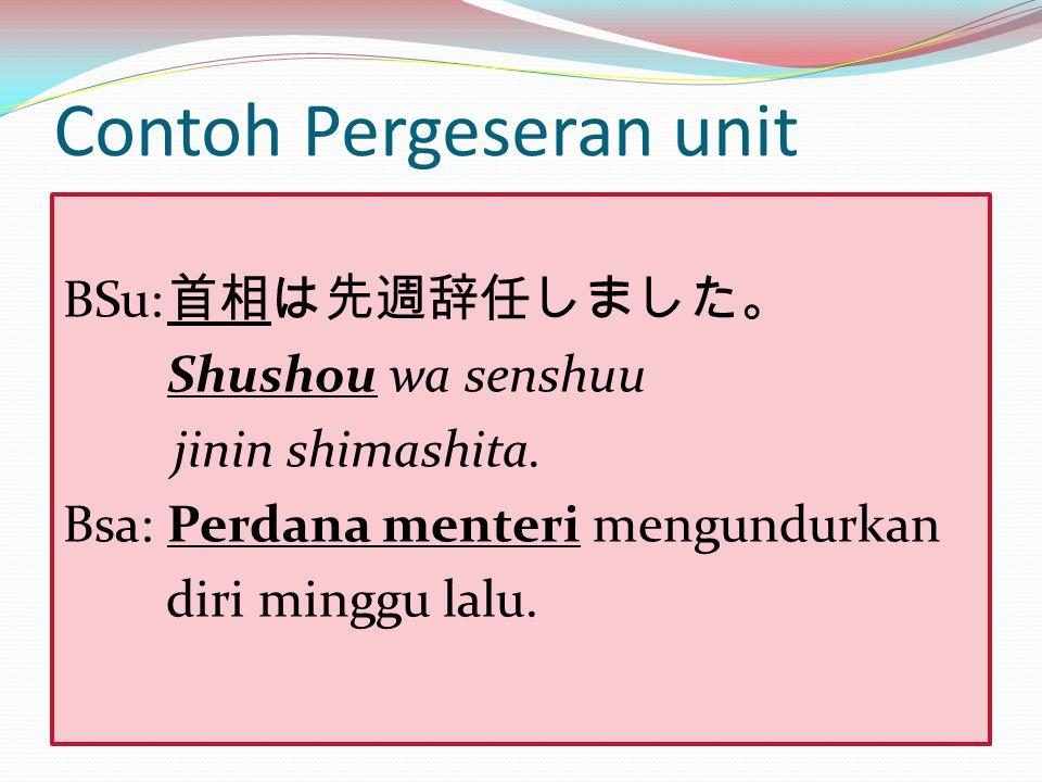 Contoh Pergeseran unit BSu: 首相は先週辞任しました。 Shushou wa senshuu jinin shimashita. Bsa:Perdana menteri mengundurkan diri minggu lalu.