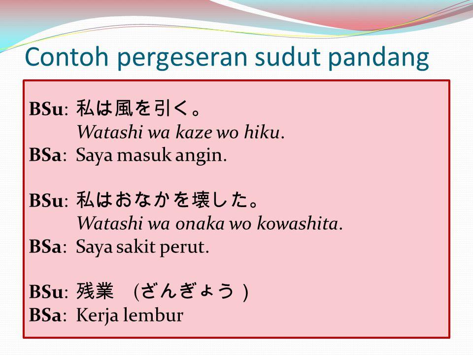 Contoh pergeseran sudut pandang BSu: 私は風を引く。 Watashi wa kaze wo hiku. BSa: Saya masuk angin. BSu: 私はおなかを壊した。 Watashi wa onaka wo kowashita. BSa:Saya s