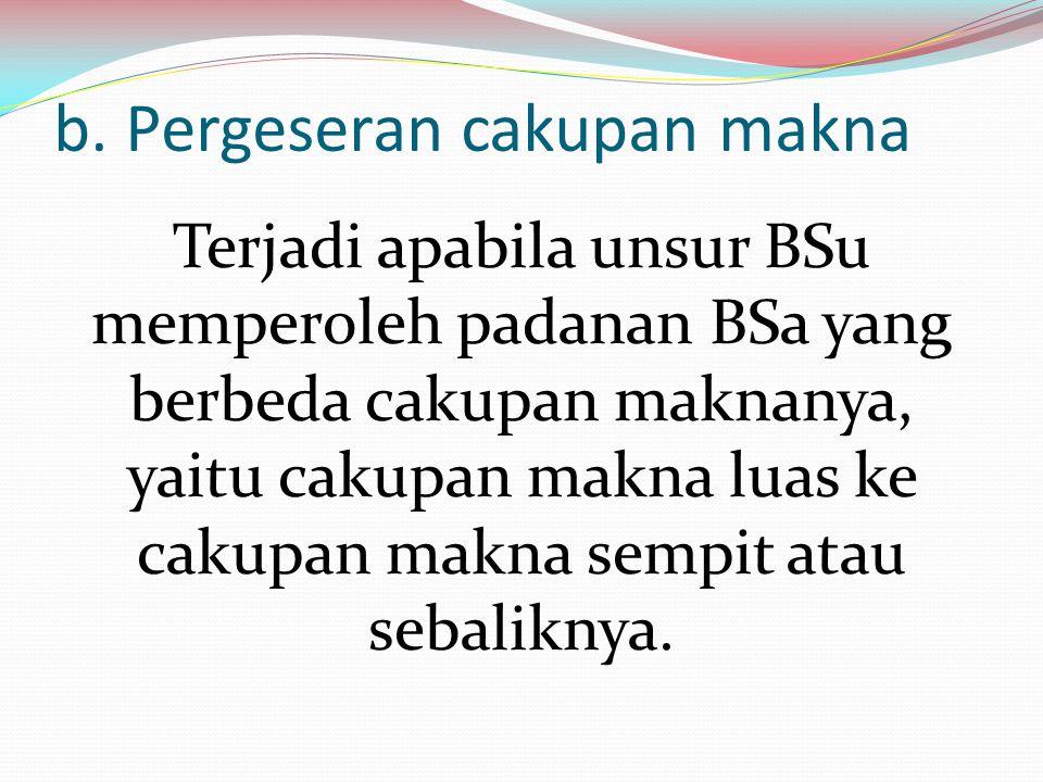 b. Pergeseran cakupan makna Terjadi apabila unsur BSu memperoleh padanan BSa yang berbeda cakupan maknanya, yaitu cakupan makna luas ke cakupan makna