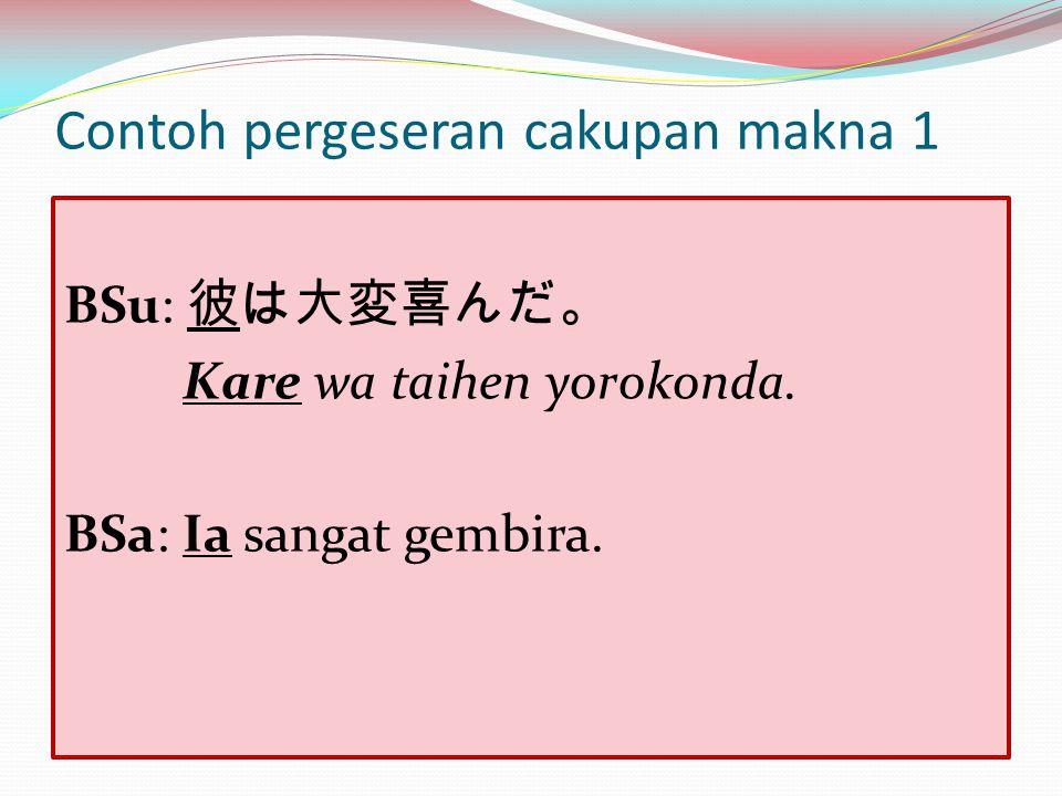 Contoh pergeseran cakupan makna 1 BSu: 彼は大変喜んだ。 Kare wa taihen yorokonda. BSa: Ia sangat gembira.