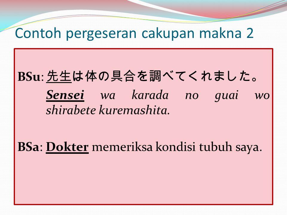 Contoh pergeseran cakupan makna 2 BSu: 先生は体の具合を調べてくれました。 Sensei wa karada no guai wo shirabete kuremashita. BSa: Dokter memeriksa kondisi tubuh saya.
