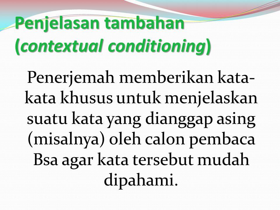 Penjelasan tambahan (contextual conditioning) Penerjemah memberikan kata- kata khusus untuk menjelaskan suatu kata yang dianggap asing (misalnya) oleh