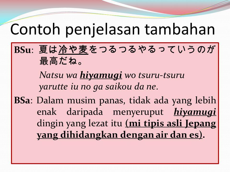 Contoh penjelasan tambahan BSu: 夏は冷や麦をつるつるやるっていうのが 最高だね。 Natsu wa hiyamugi wo tsuru-tsuru yarutte iu no ga saikou da ne. BSa: Dalam musim panas, tidak