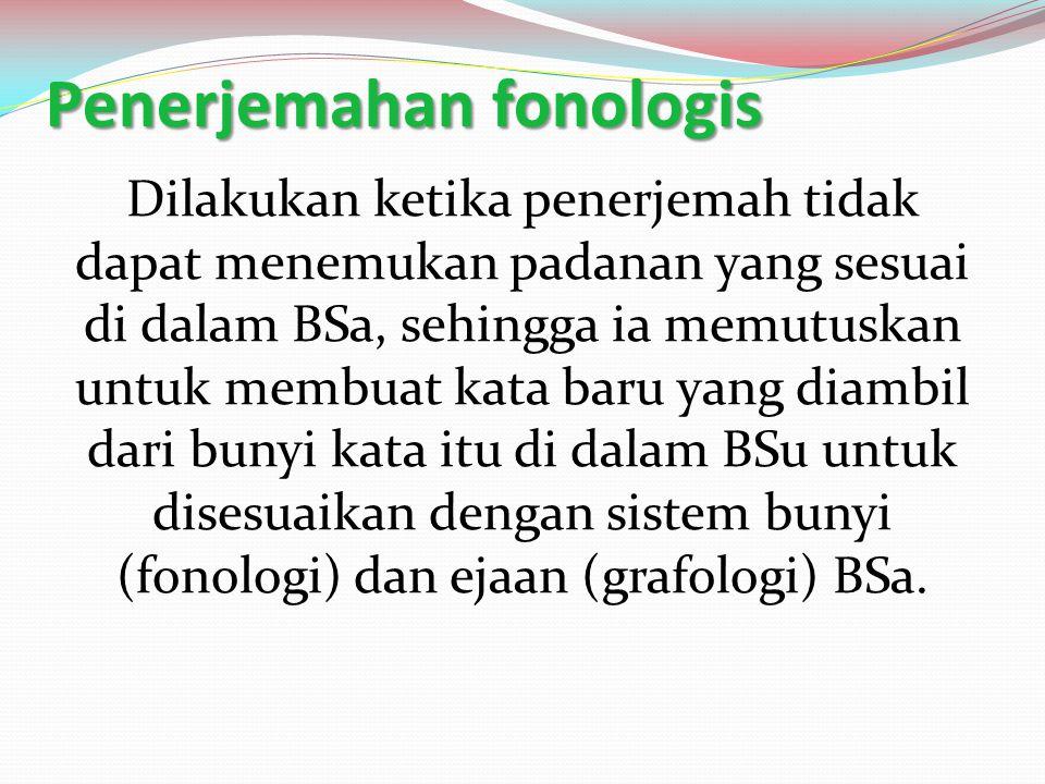 Penerjemahan fonologis Dilakukan ketika penerjemah tidak dapat menemukan padanan yang sesuai di dalam BSa, sehingga ia memutuskan untuk membuat kata b
