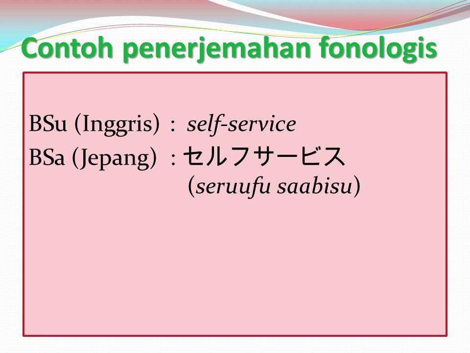 Contoh penerjemahan fonologis BSu (Inggris) : self-service BSa (Jepang) : セルフサービス (seruufu saabisu)