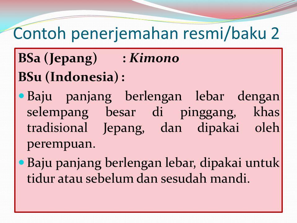 Contoh penerjemahan resmi/baku 2 BSa (Jepang) : Kimono BSu (Indonesia) : Baju panjang berlengan lebar dengan selempang besar di pinggang, khas tradisi
