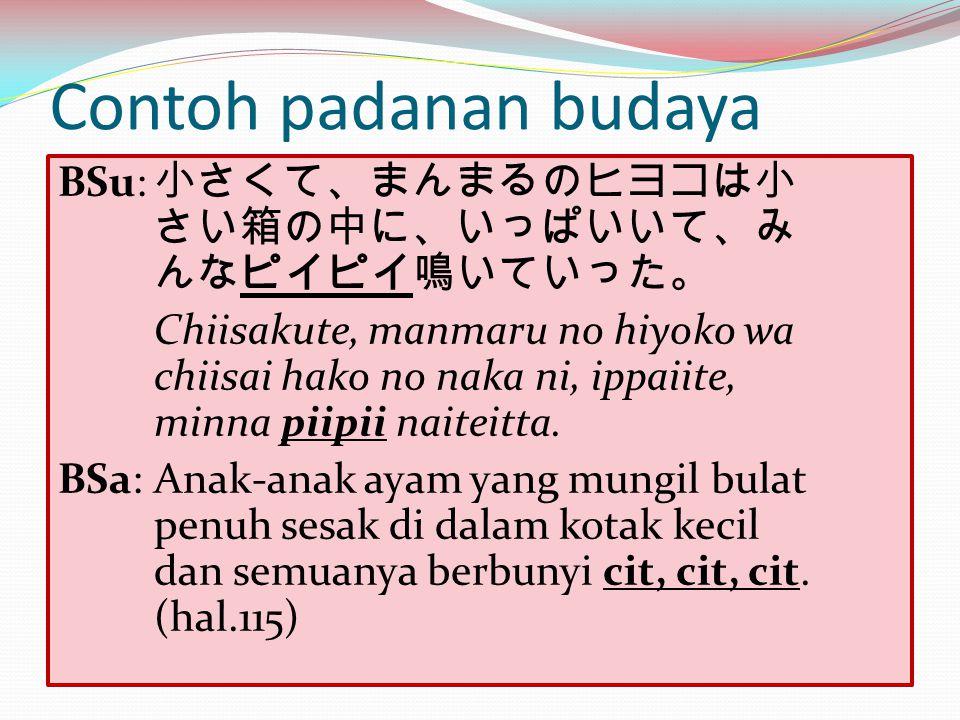 Contoh padanan budaya BSu: 小さくて、まんまるのヒヨコは小 さい箱の中に、いっぱいいて、み んなピイピイ鳴いていった。 Chiisakute, manmaru no hiyoko wa chiisai hako no naka ni, ippaiite, minna pii
