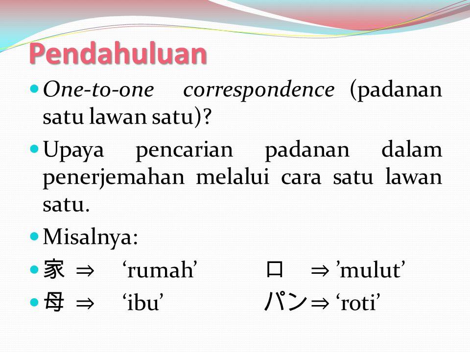 Pendahuluan One-to-one correspondence (padanan satu lawan satu)? Upaya pencarian padanan dalam penerjemahan melalui cara satu lawan satu. Misalnya: 家⇒