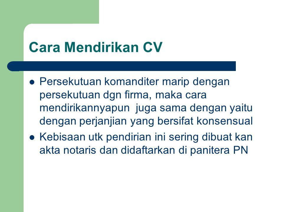 Cara Mendirikan CV Persekutuan komanditer marip dengan persekutuan dgn firma, maka cara mendirikannyapun juga sama dengan yaitu dengan perjanjian yang