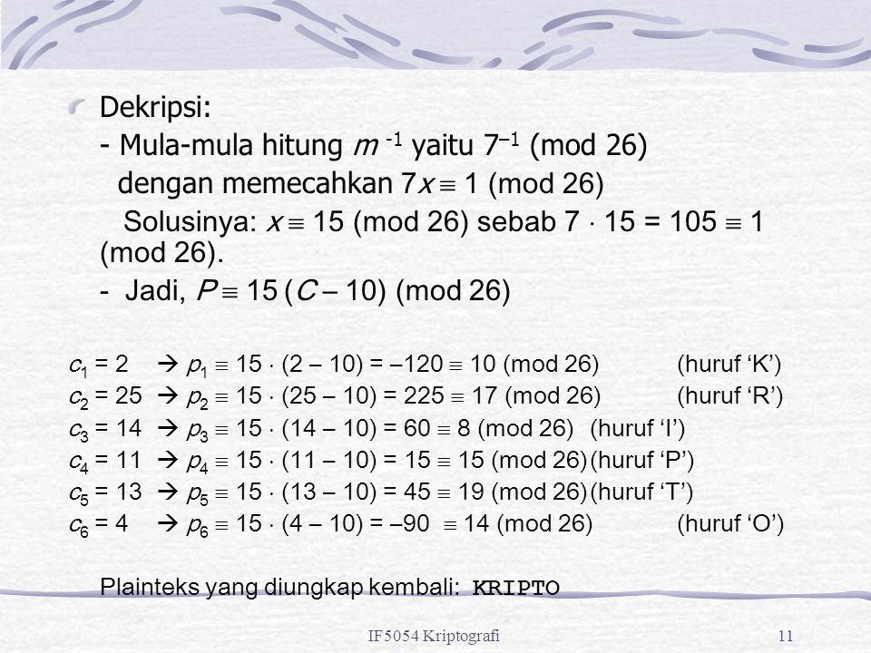 IF5054 Kriptografi11 Dekripsi: - Mula-mula hitung m -1 yaitu 7 –1 (mod 26) dengan memecahkan 7x  1 (mod 26) Solusinya: x  15 (mod 26) sebab 7  15 =
