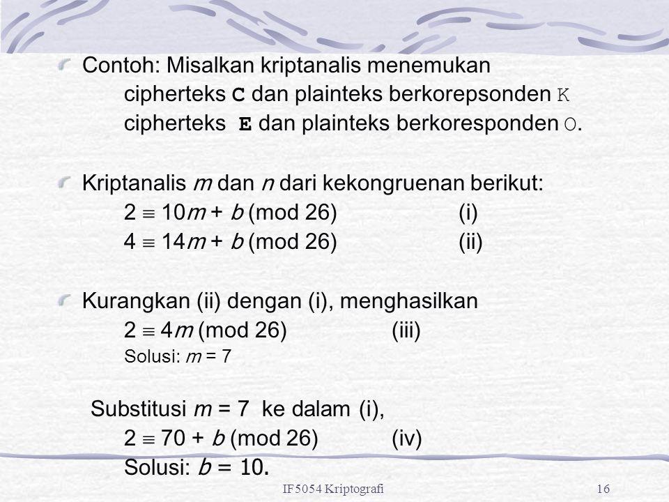 IF5054 Kriptografi16 Contoh: Misalkan kriptanalis menemukan cipherteks C dan plainteks berkorepsonden K cipherteks E dan plainteks berkoresponden O. K