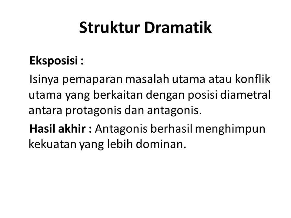 Struktur Dramatik Eksposisi : Isinya pemaparan masalah utama atau konflik utama yang berkaitan dengan posisi diametral antara protagonis dan antagonis