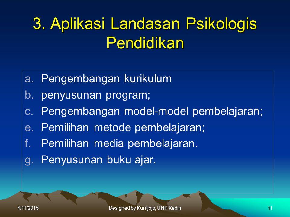 3. Aplikasi Landasan Psikologis Pendidikan a.Pengembangan kurikulum b.penyusunan program; c.Pengembangan model-model pembelajaran; e.Pemilihan metode