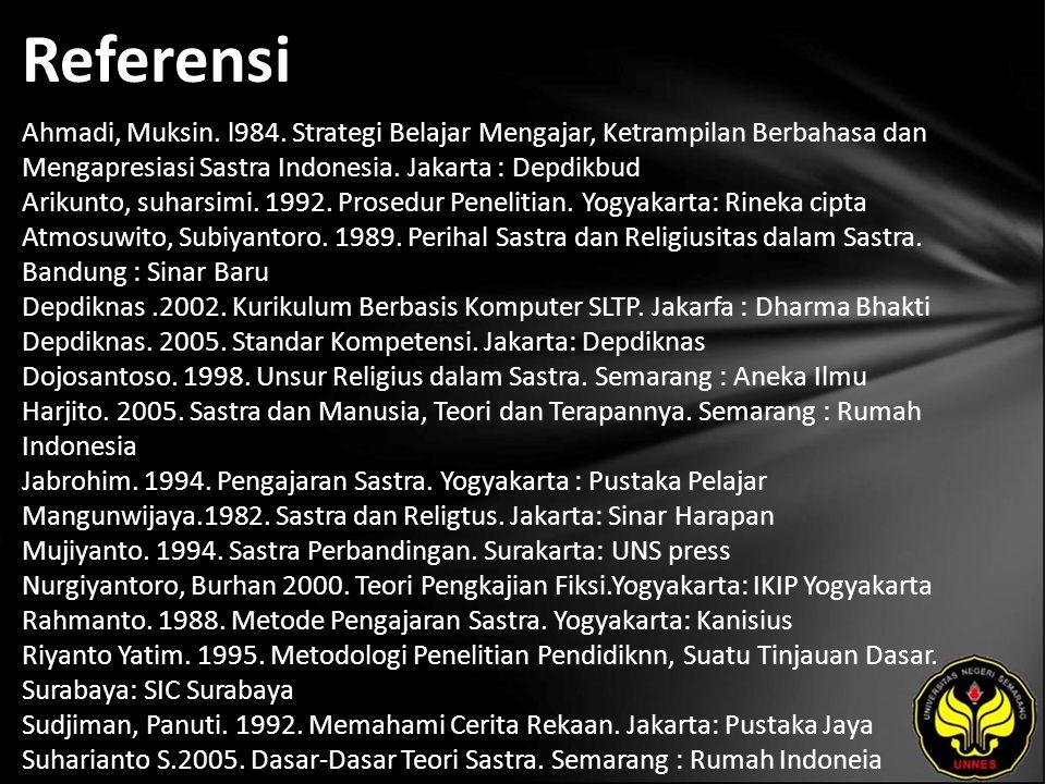 Referensi Ahmadi, Muksin. l984. Strategi Belajar Mengajar, Ketrampilan Berbahasa dan Mengapresiasi Sastra Indonesia. Jakarta : Depdikbud Arikunto, suh