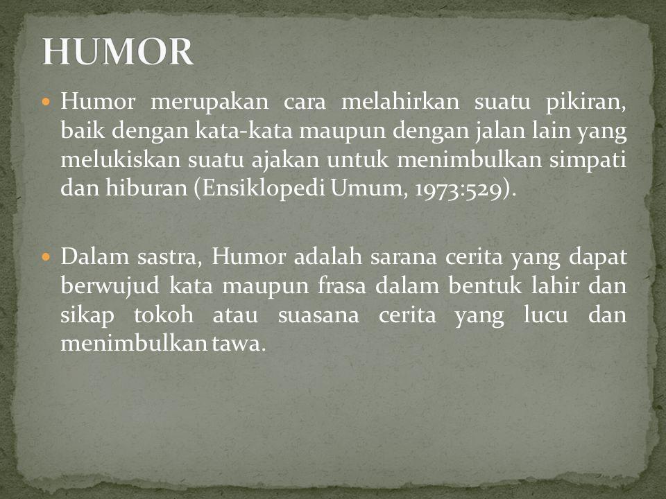 Humor merupakan cara melahirkan suatu pikiran, baik dengan kata-kata maupun dengan jalan lain yang melukiskan suatu ajakan untuk menimbulkan simpati dan hiburan (Ensiklopedi Umum, 1973:529).