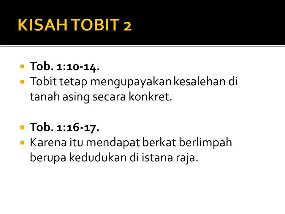  Tob. 1:10-14.  Tobit tetap mengupayakan kesalehan di tanah asing secara konkret.  Tob. 1:16-17.  Karena itu mendapat berkat berlimpah berupa kedu