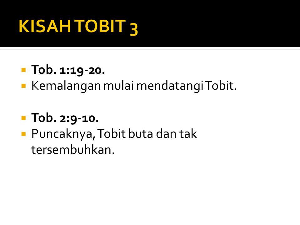  Tob. 1:19-20.  Kemalangan mulai mendatangi Tobit.  Tob. 2:9-10.  Puncaknya, Tobit buta dan tak tersembuhkan.