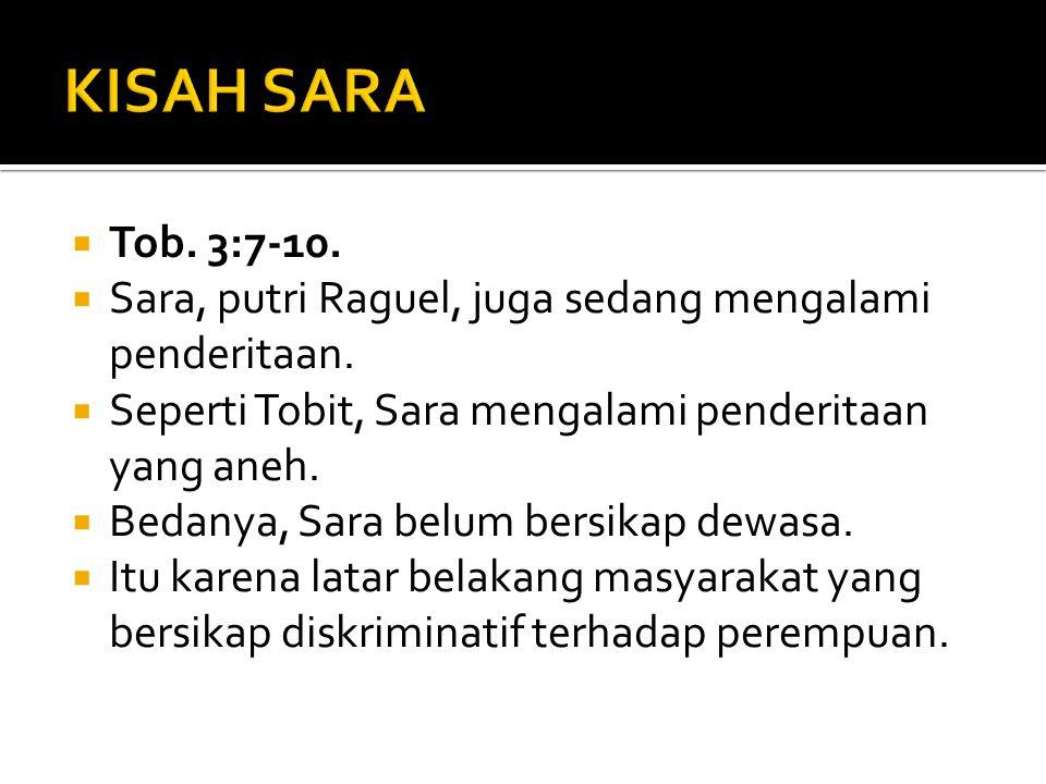  Tob. 3:7-10.  Sara, putri Raguel, juga sedang mengalami penderitaan.  Seperti Tobit, Sara mengalami penderitaan yang aneh.  Bedanya, Sara belum b