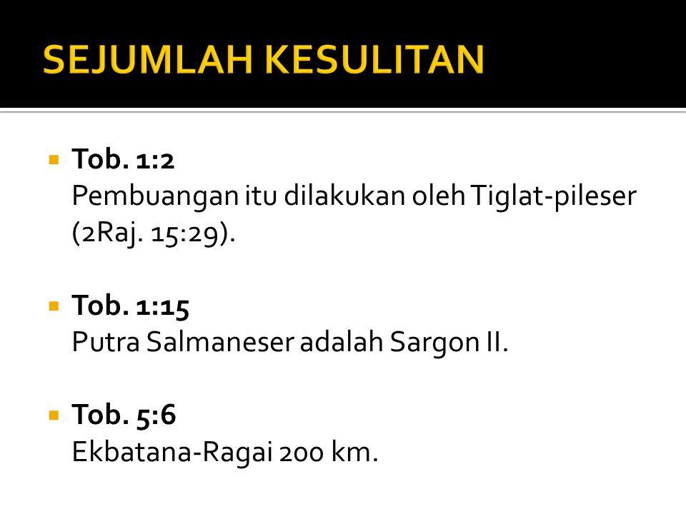  Tob. 1:2 Pembuangan itu dilakukan oleh Tiglat-pileser (2Raj. 15:29).  Tob. 1:15 Putra Salmaneser adalah Sargon II.  Tob. 5:6 Ekbatana-Ragai 200 km