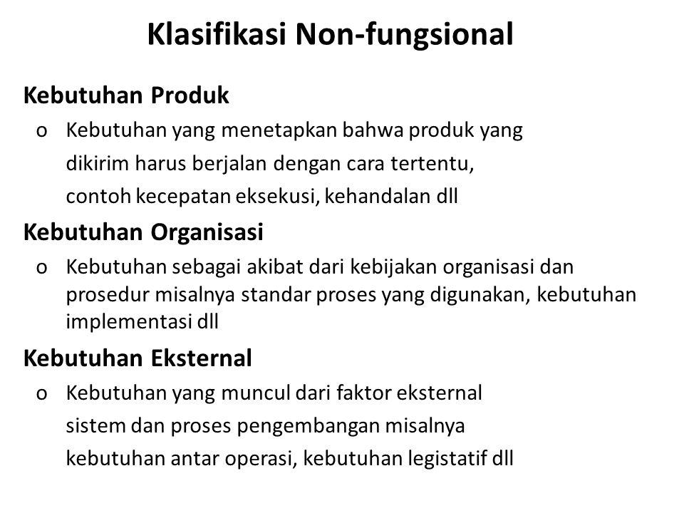 Klasifikasi Non-fungsional Kebutuhan Produk o Kebutuhan yang menetapkan bahwa produk yang dikirim harus berjalan dengan cara tertentu, contoh kecepata