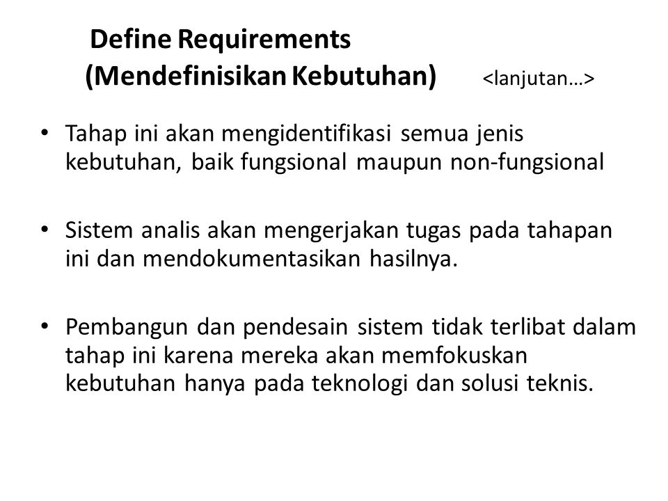 Define Requirements (Mendefinisikan Kebutuhan) Tahap ini akan mengidentifikasi semua jenis kebutuhan, baik fungsional maupun non-fungsional Sistem analis akan mengerjakan tugas pada tahapan ini dan mendokumentasikan hasilnya.