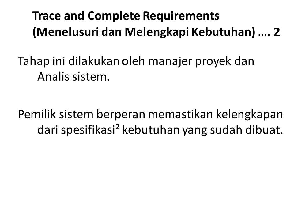 Trace and Complete Requirements (Menelusuri dan Melengkapi Kebutuhan) …. 2 Tahap ini dilakukan oleh manajer proyek dan Analis sistem. Pemilik sistem b