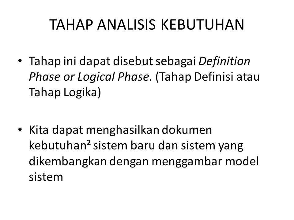 TAHAP ANALISIS KEBUTUHAN Tahap ini dapat disebut sebagai Definition Phase or Logical Phase. (Tahap Definisi atau Tahap Logika) Kita dapat menghasilkan