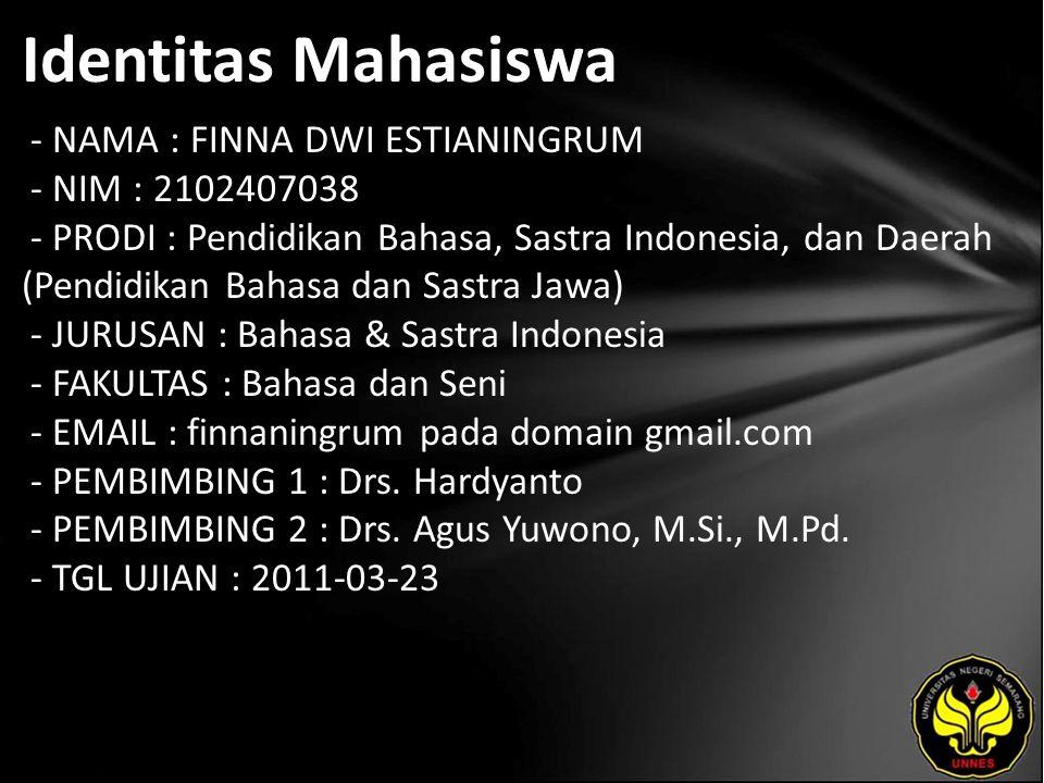 Identitas Mahasiswa - NAMA : FINNA DWI ESTIANINGRUM - NIM : 2102407038 - PRODI : Pendidikan Bahasa, Sastra Indonesia, dan Daerah (Pendidikan Bahasa dan Sastra Jawa) - JURUSAN : Bahasa & Sastra Indonesia - FAKULTAS : Bahasa dan Seni - EMAIL : finnaningrum pada domain gmail.com - PEMBIMBING 1 : Drs.