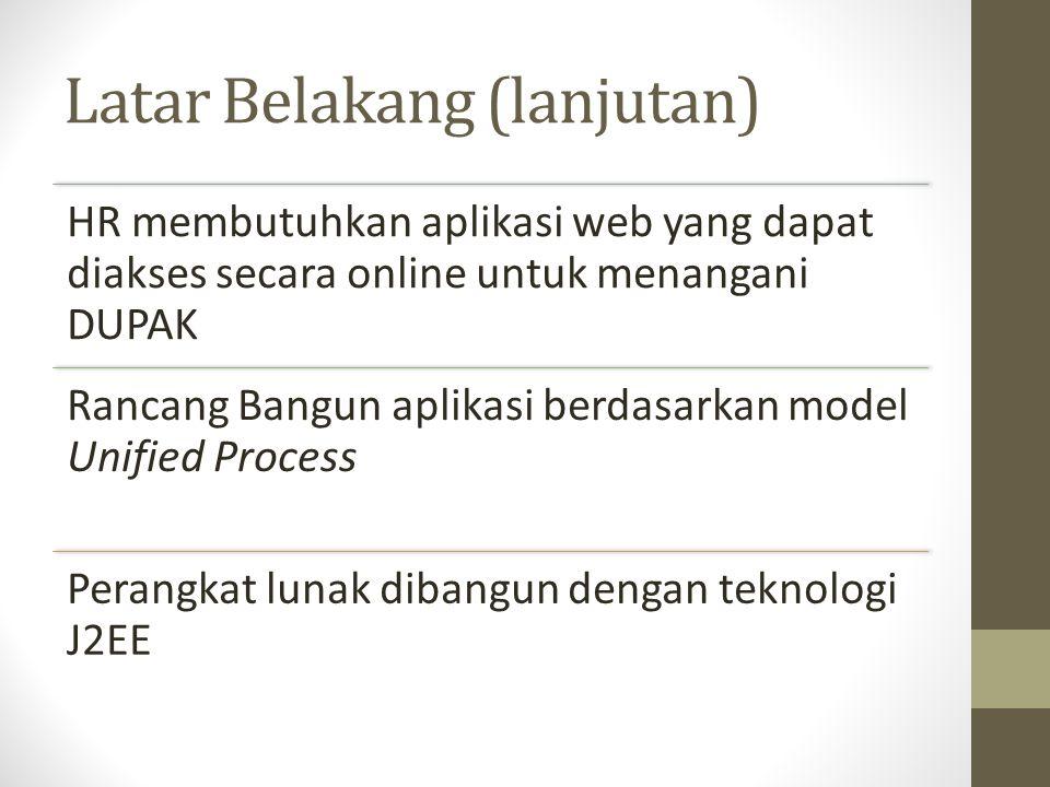 Latar Belakang (lanjutan) HR membutuhkan aplikasi web yang dapat diakses secara online untuk menangani DUPAK Rancang Bangun aplikasi berdasarkan model