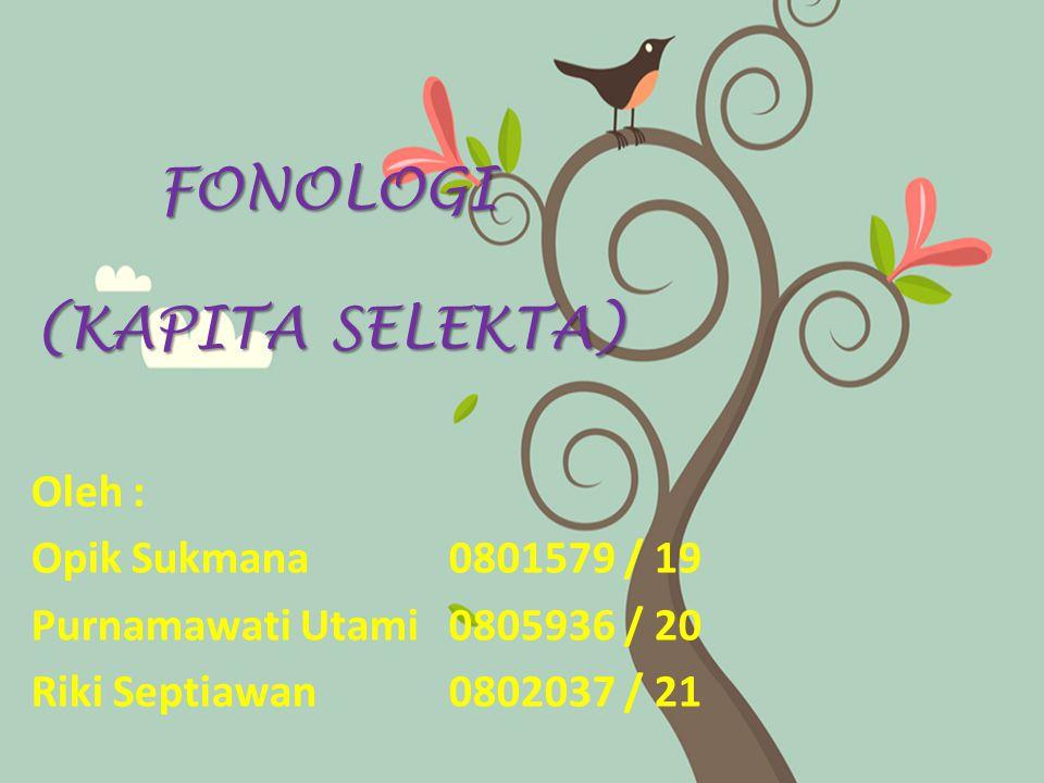 FONOLOGI (KAPITA SELEKTA) Oleh : Opik Sukmana0801579 / 19 Purnamawati Utami0805936 / 20 Riki Septiawan0802037 / 21