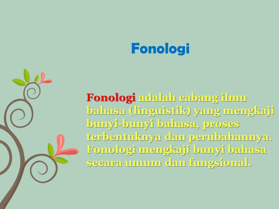 Fonologi adalah cabang ilmu bahasa (linguistik) yang mengkaji bunyi-bunyi bahasa, proses terbentuknya dan perubahannya. Fonologi mengkaji bunyi bahasa