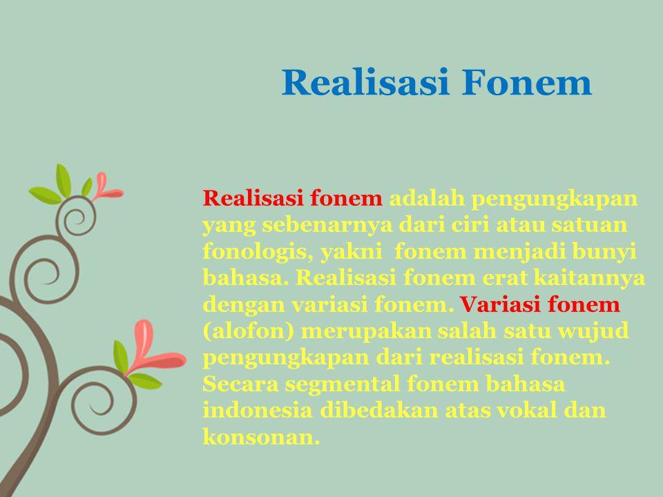 Realisasi fonem adalah pengungkapan yang sebenarnya dari ciri atau satuan fonologis, yakni fonem menjadi bunyi bahasa.