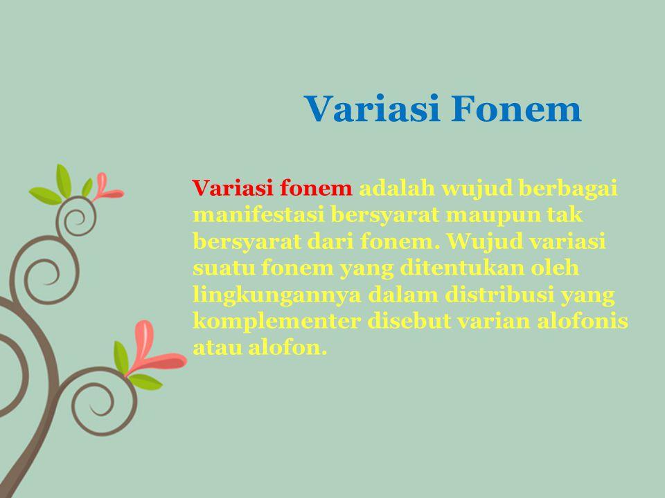 Variasi fonem adalah wujud berbagai manifestasi bersyarat maupun tak bersyarat dari fonem. Wujud variasi suatu fonem yang ditentukan oleh lingkunganny